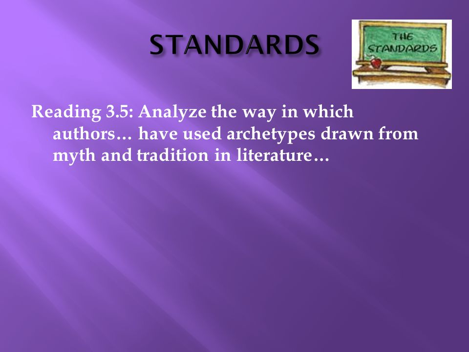 STANDARDS Reading 3.5: Analyze the way in which authors… have used archetypes drawn from myth and tradition in literature…