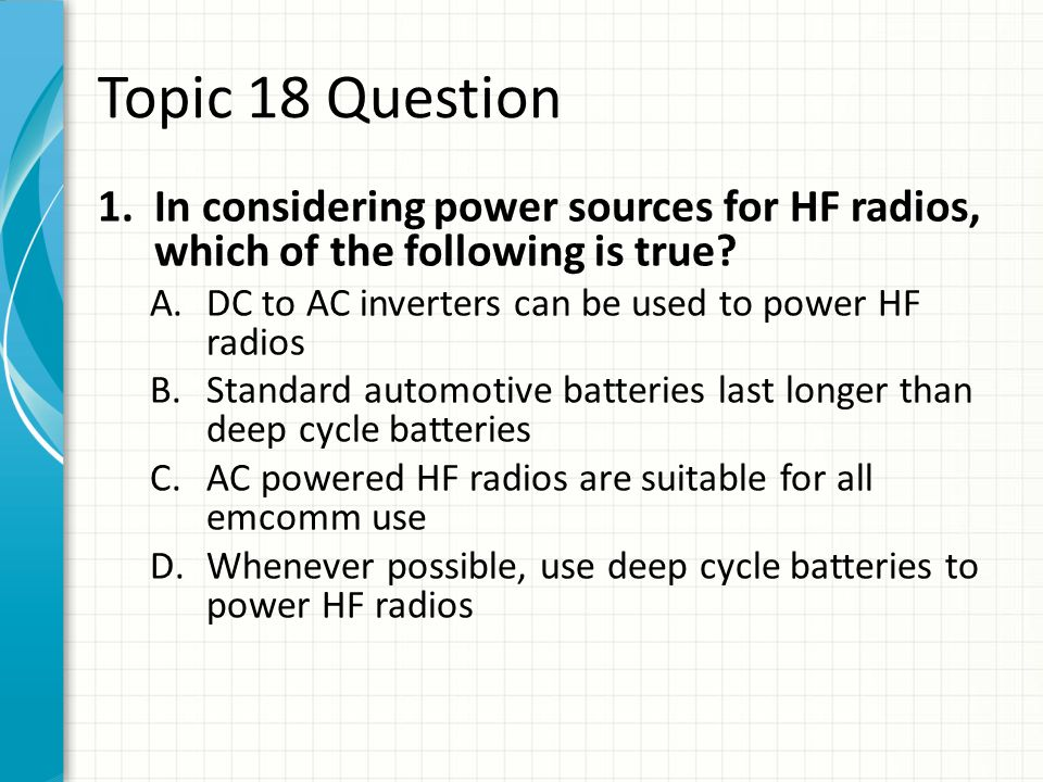 Topic 18 Question In considering power sources for HF radios, which of the following is true DC to AC inverters can be used to power HF radios.