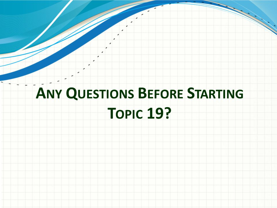 Any Questions Before Starting Topic 19