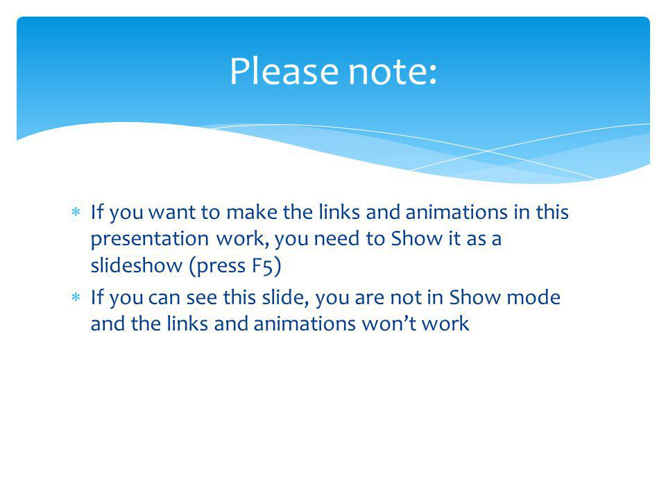 Please note: If you want to make the links and animations in this presentation work, you need to Show it as a slideshow (press F5)