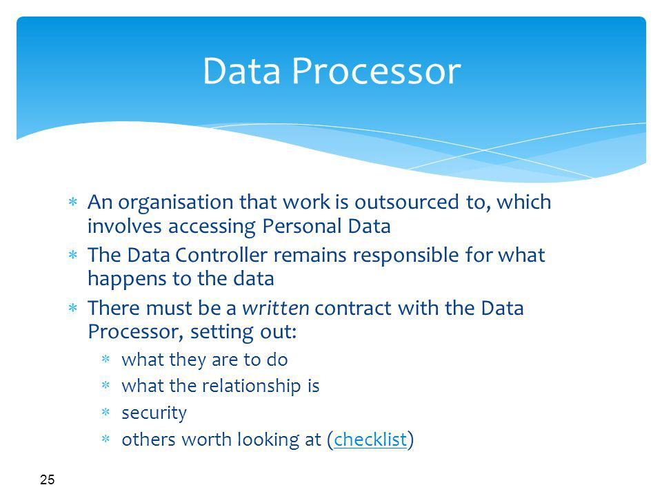 Data Processor An organisation that work is outsourced to, which involves accessing Personal Data.
