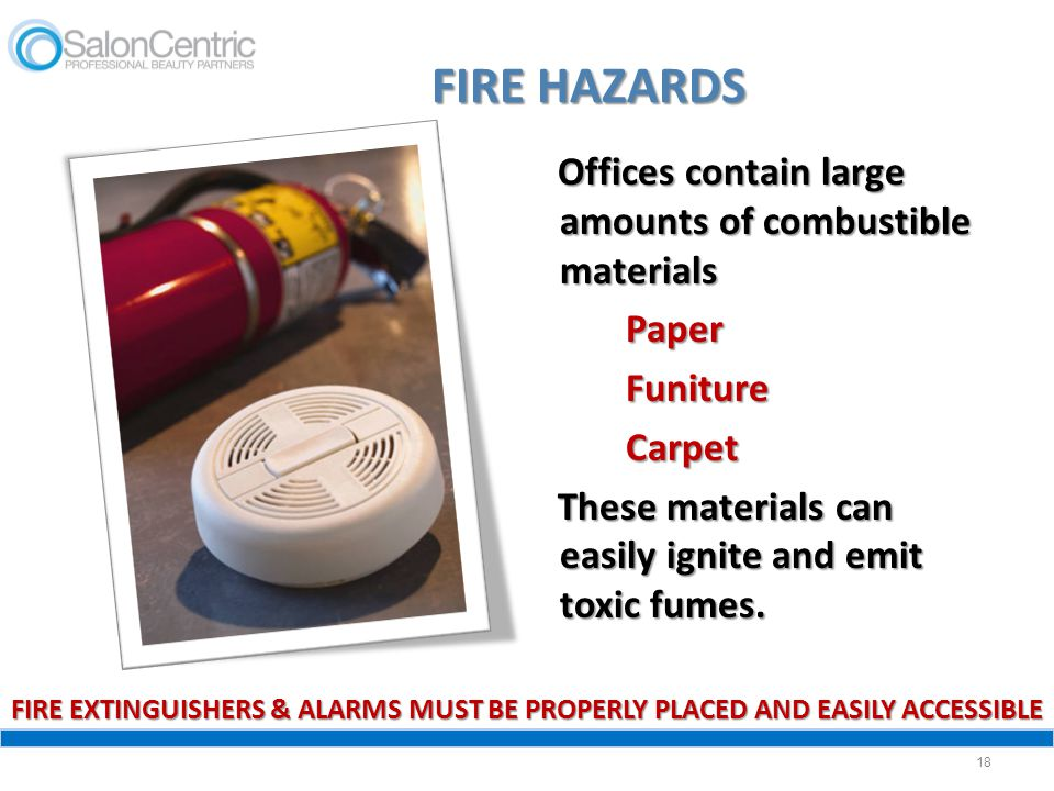 FIRE HAZARDS Offices contain large amounts of combustible materials Paper Funiture Carpet These materials can easily ignite and emit toxic fumes.