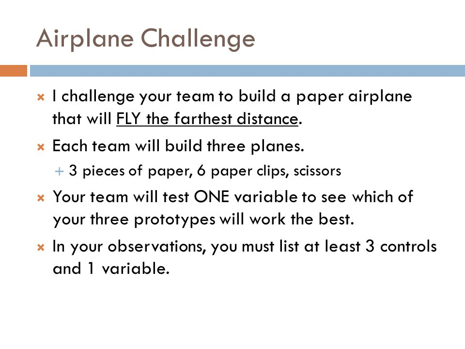 Airplane Challenge I challenge your team to build a paper airplane that will FLY the farthest distance.