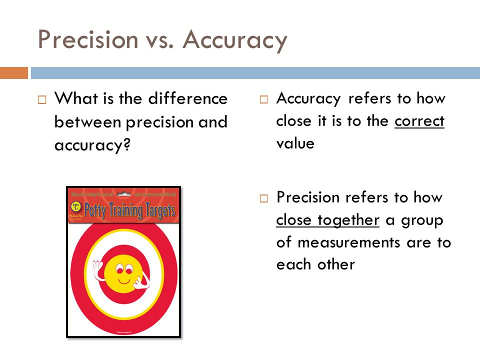 Precision vs. Accuracy What is the difference between precision and accuracy Accuracy refers to how close it is to the correct value.