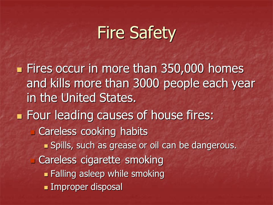 Fire Safety Fires occur in more than 350,000 homes and kills more than 3000 people each year in the United States.