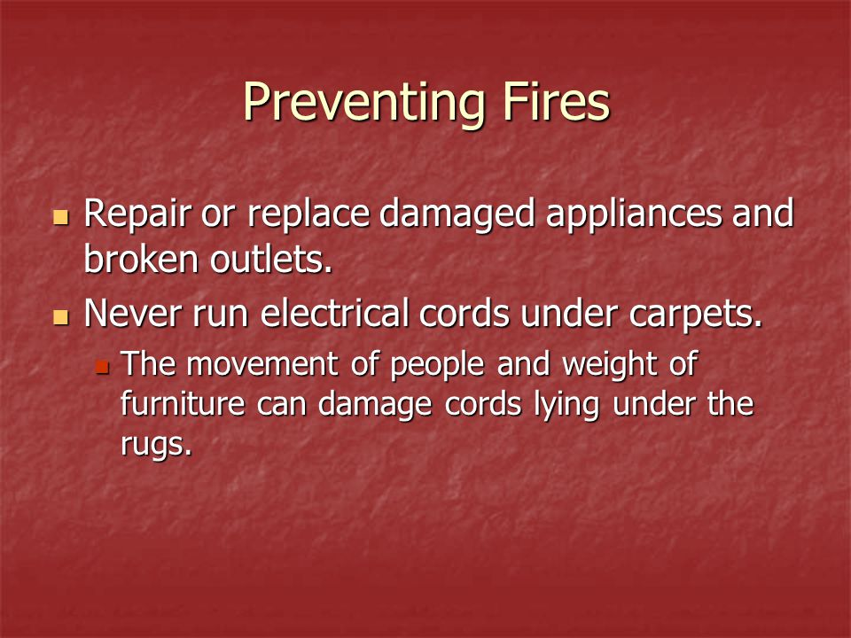 Preventing Fires Repair or replace damaged appliances and broken outlets. Never run electrical cords under carpets.