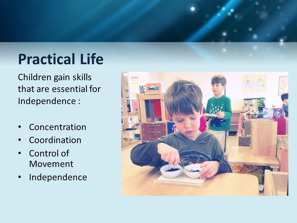 Practical Life Children gain skills that are essential for Independence : Concentration. Coordination.