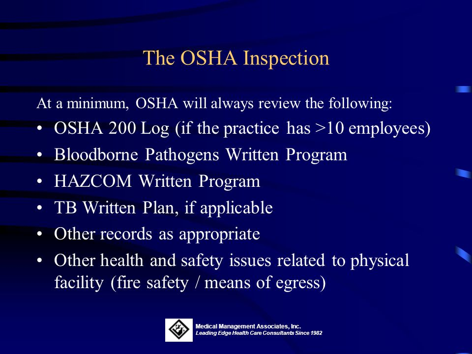 The OSHA Inspection At a minimum, OSHA will always review the following: OSHA 200 Log (if the practice has >10 employees)