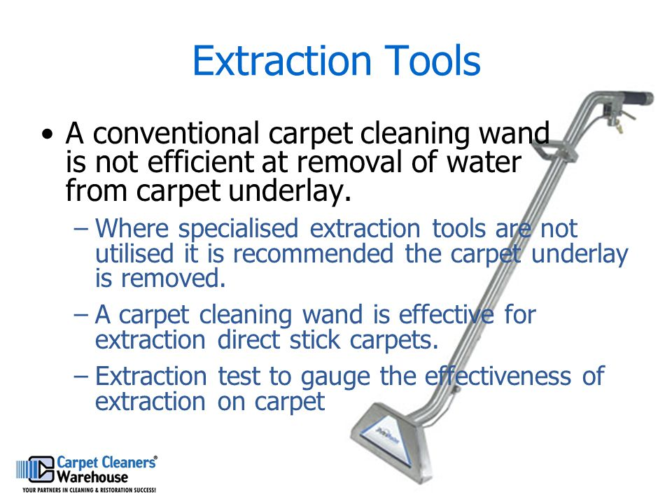 Extraction Tools A conventional carpet cleaning wand is not efficient at removal of water from carpet underlay.