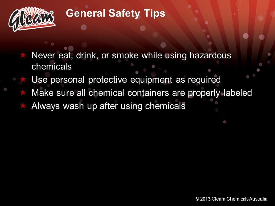 General Safety Tips Never eat, drink, or smoke while using hazardous chemicals. Use personal protective equipment as required.