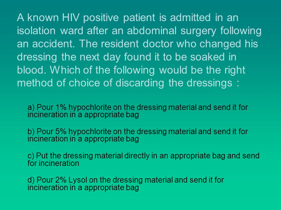 A known HIV positive patient is admitted in an isolation ward after an abdominal surgery following an accident. The resident doctor who changed his dressing the next day found it to be soaked in blood. Which of the following would be the right method of choice of discarding the dressings :