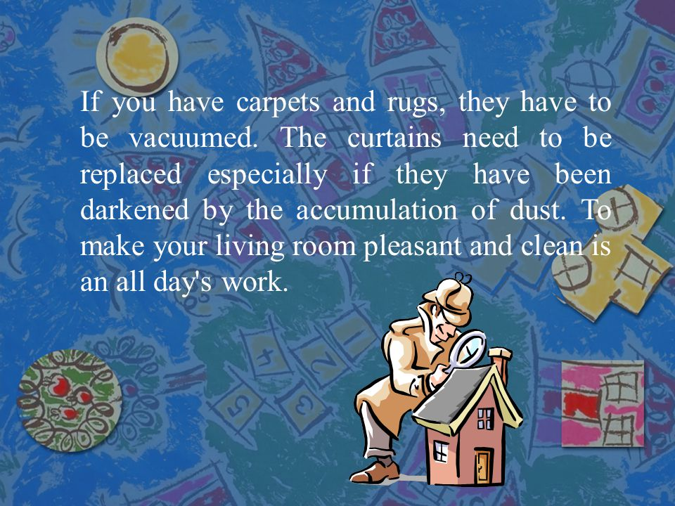 If you have carpets and rugs, they have to be vacuumed