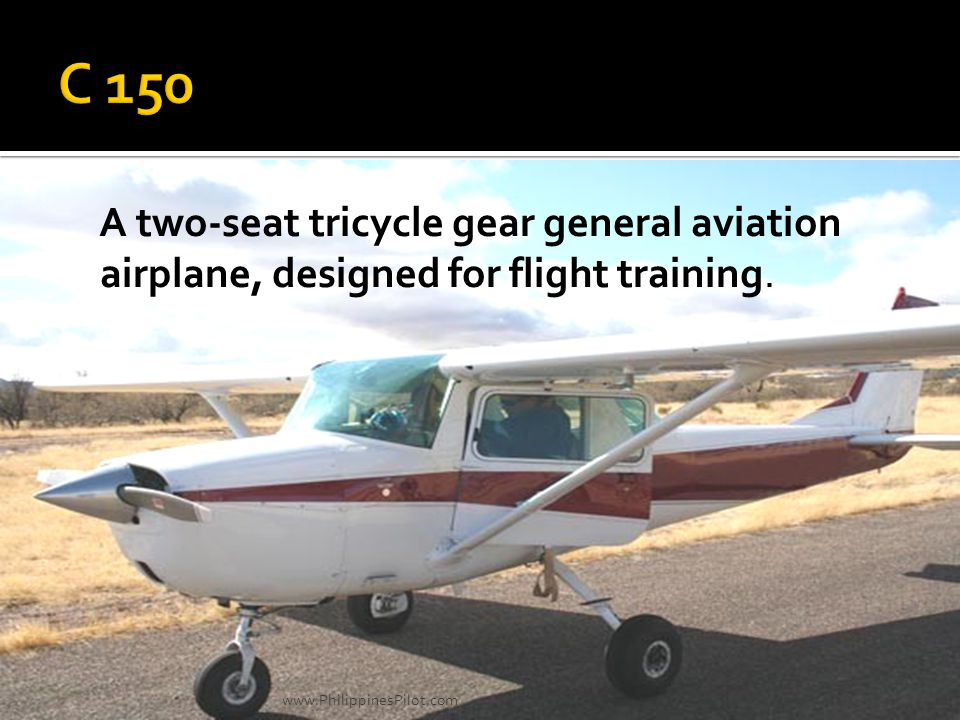 C 150 A two-seat tricycle gear general aviation airplane, designed for flight training.