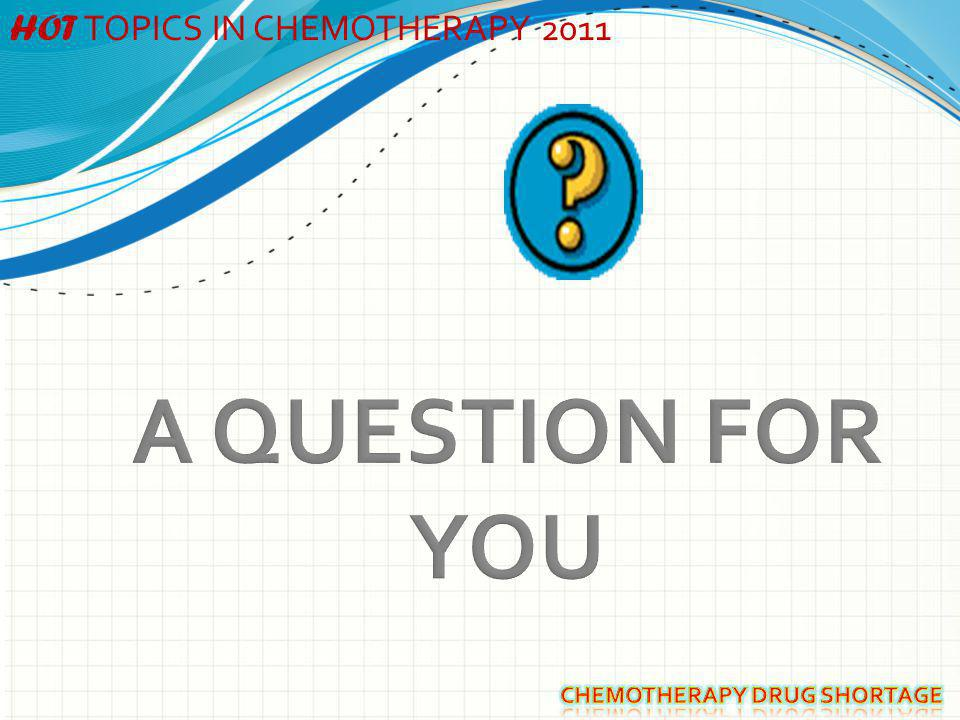 A QUESTION FOR YOU HOT TOPICS IN CHEMOTHERAPY 2011