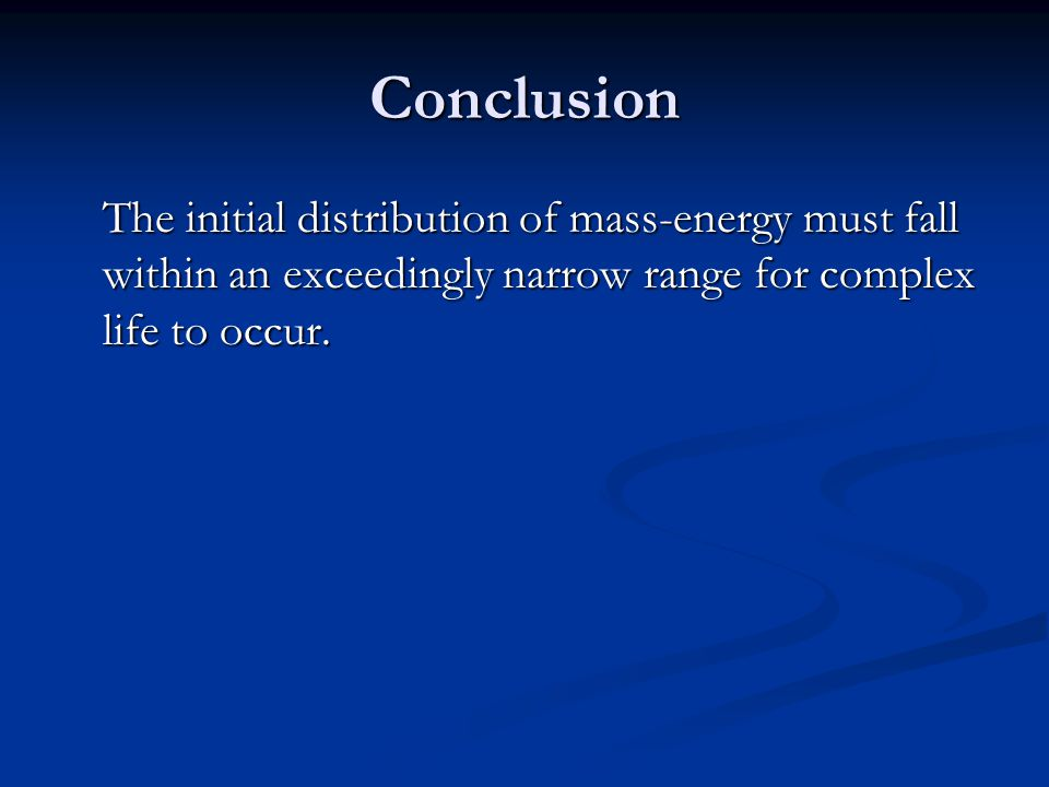Conclusion The initial distribution of mass-energy must fall within an exceedingly narrow range for complex life to occur.
