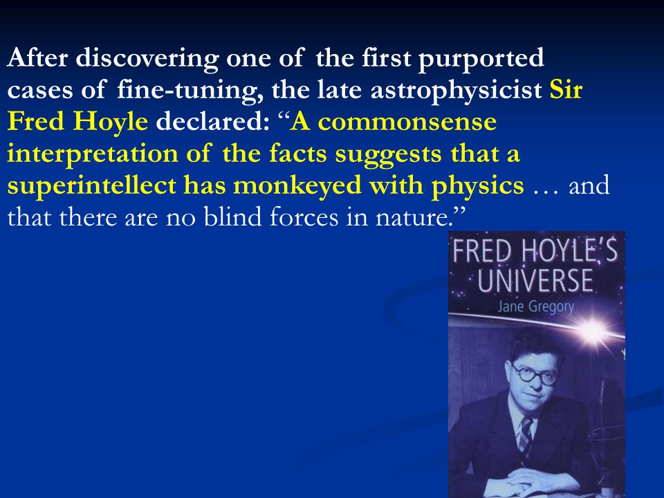 After discovering one of the first purported cases of fine-tuning, the late astrophysicist Sir Fred Hoyle declared: A commonsense interpretation of the facts suggests that a superintellect has monkeyed with physics … and that there are no blind forces in nature.
