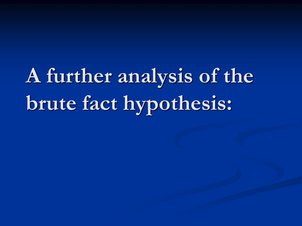 A further analysis of the brute fact hypothesis: