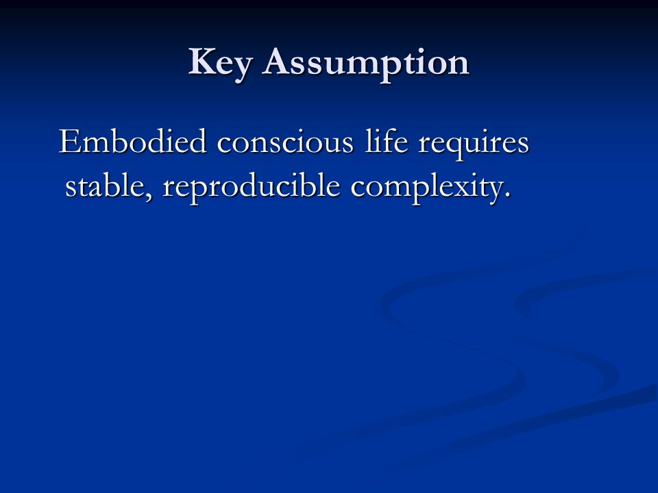 Key Assumption Embodied conscious life requires stable, reproducible complexity.
