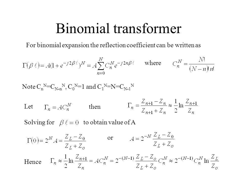 Binomial transformer For binomial expansion the reflection coefficient can be written as. where. Note CnN=CN-nN, C0N=1 and C1N=N=CN-1N.