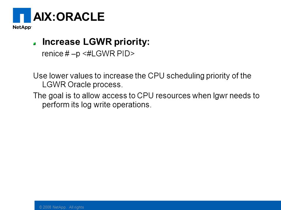 AIX:ORACLE Increase LGWR priority: renice # –p <#LGWR PID>