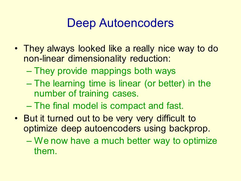 Deep Autoencoders They always looked like a really nice way to do non-linear dimensionality reduction: