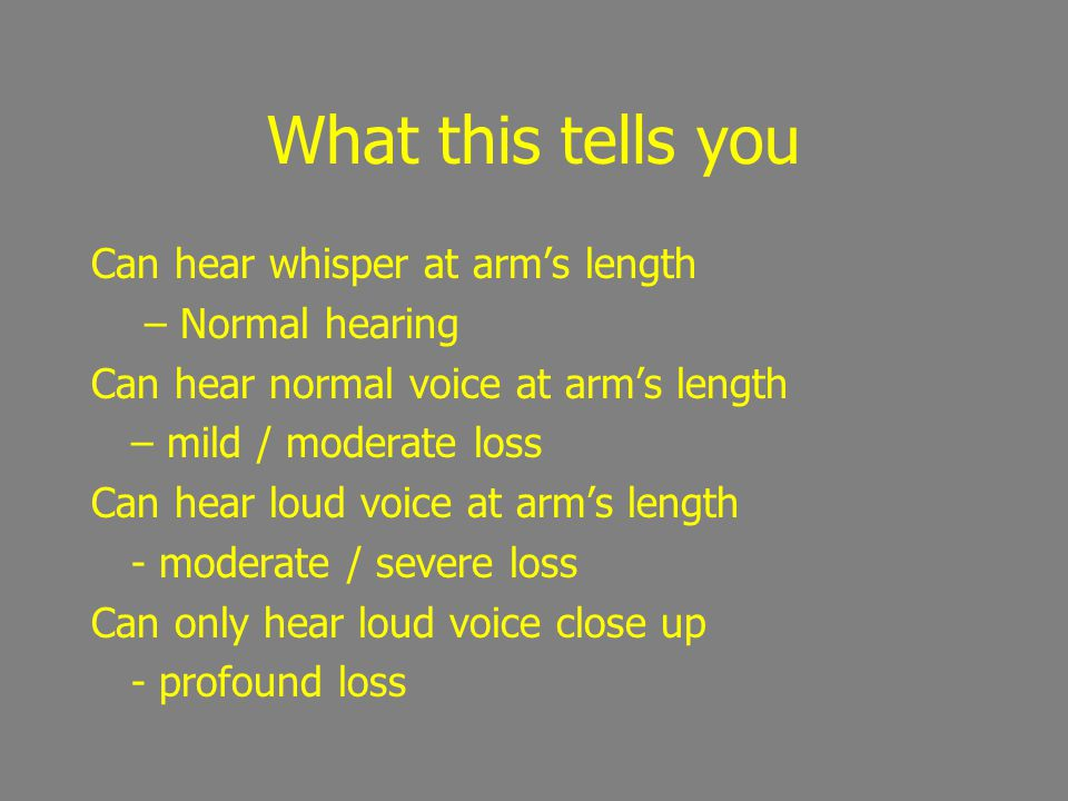 What this tells you Can hear whisper at arm's length – Normal hearing