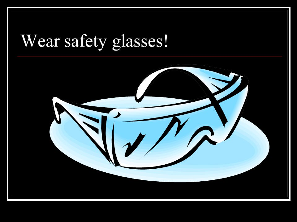 Wear safety glasses!