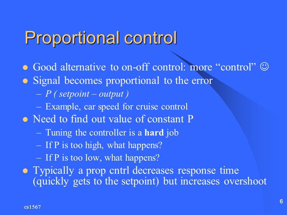 Proportional control Good alternative to on-off control: more control  Signal becomes proportional to the error.
