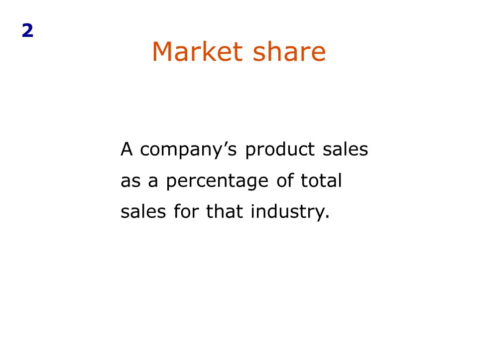 2 Market share A company's product sales as a percentage of total sales for that industry.