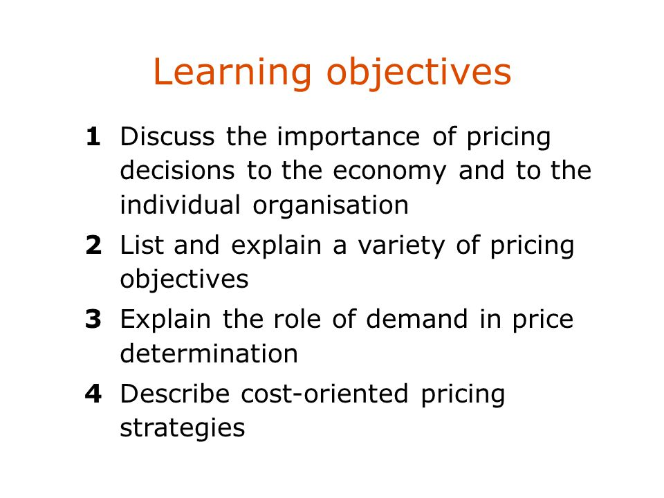 Learning objectives 1 Discuss the importance of pricing decisions to the economy and to the individual organisation.