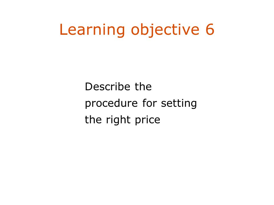 Learning objective 6 Describe the procedure for setting the right price