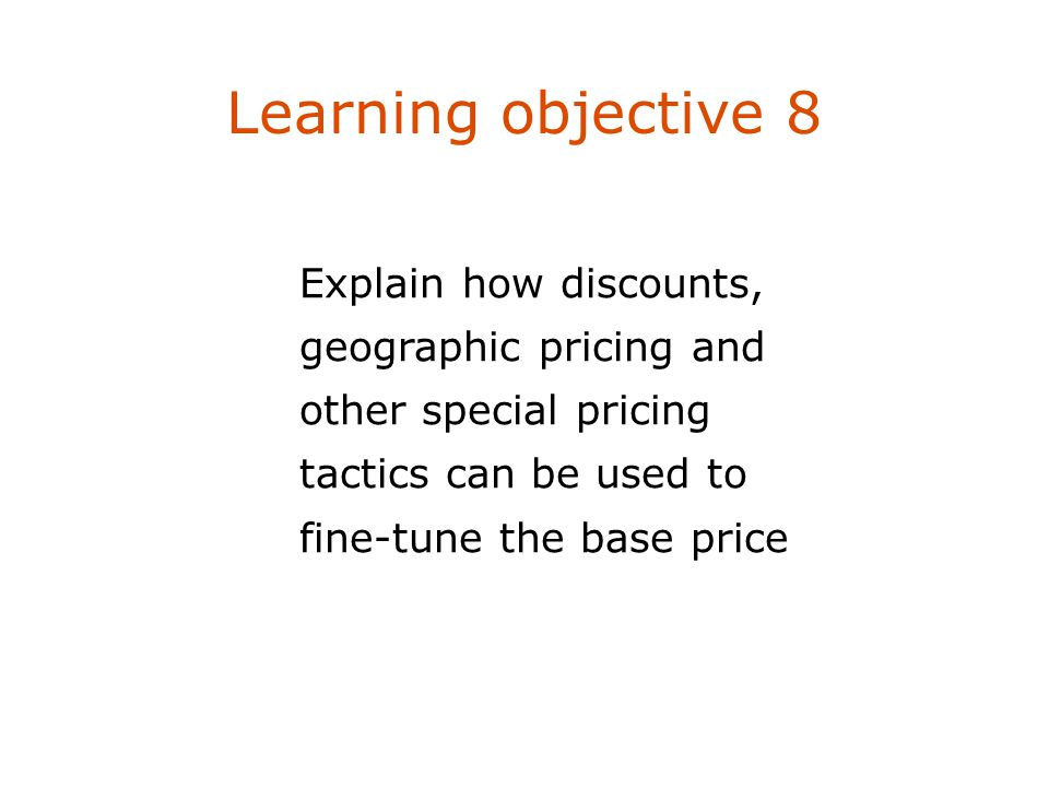 Learning objective 8 Explain how discounts, geographic pricing and other special pricing tactics can be used to fine-tune the base price.