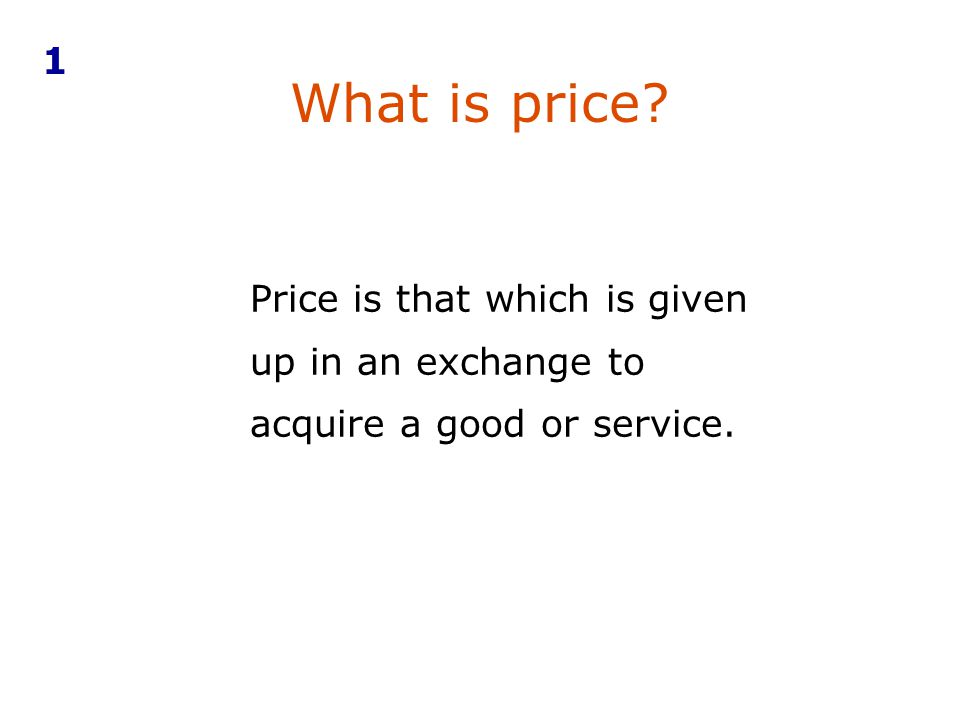 1 What is price Price is that which is given up in an exchange to acquire a good or service.