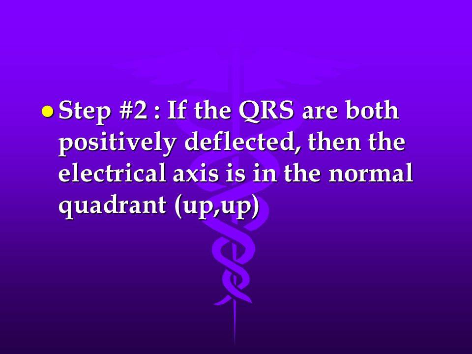 Step #2 : If the QRS are both positively deflected, then the electrical axis is in the normal quadrant (up,up)
