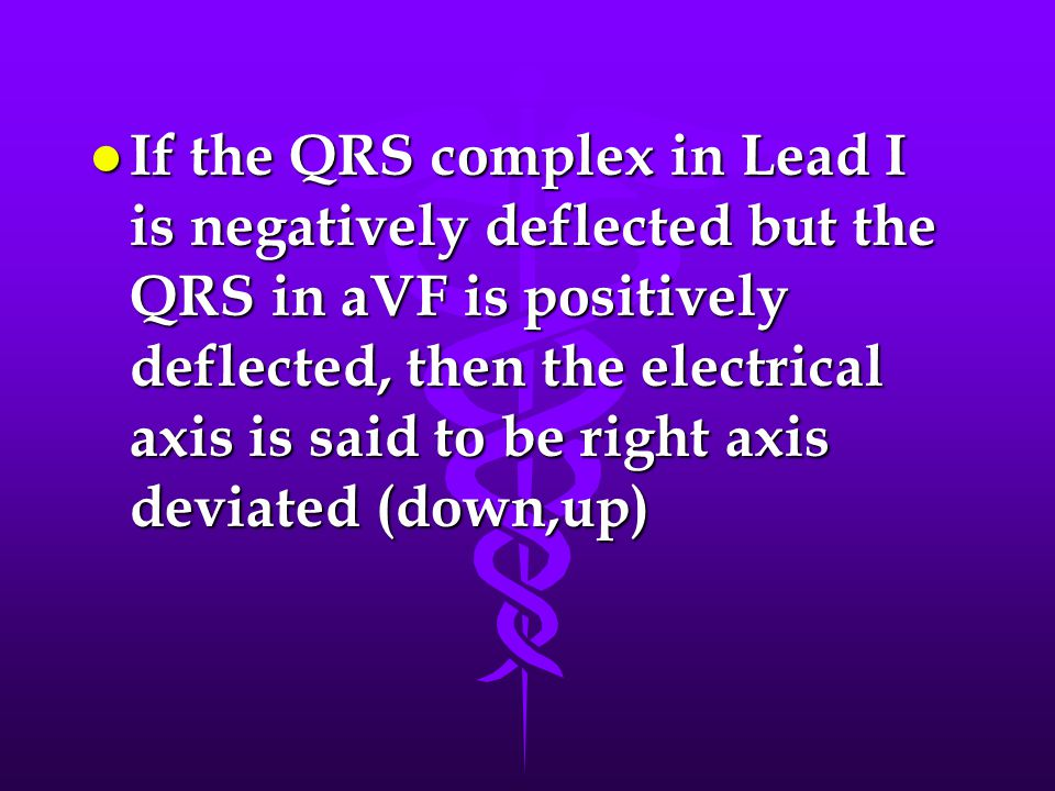 If the QRS complex in Lead I is negatively deflected but the QRS in aVF is positively deflected, then the electrical axis is said to be right axis deviated (down,up)