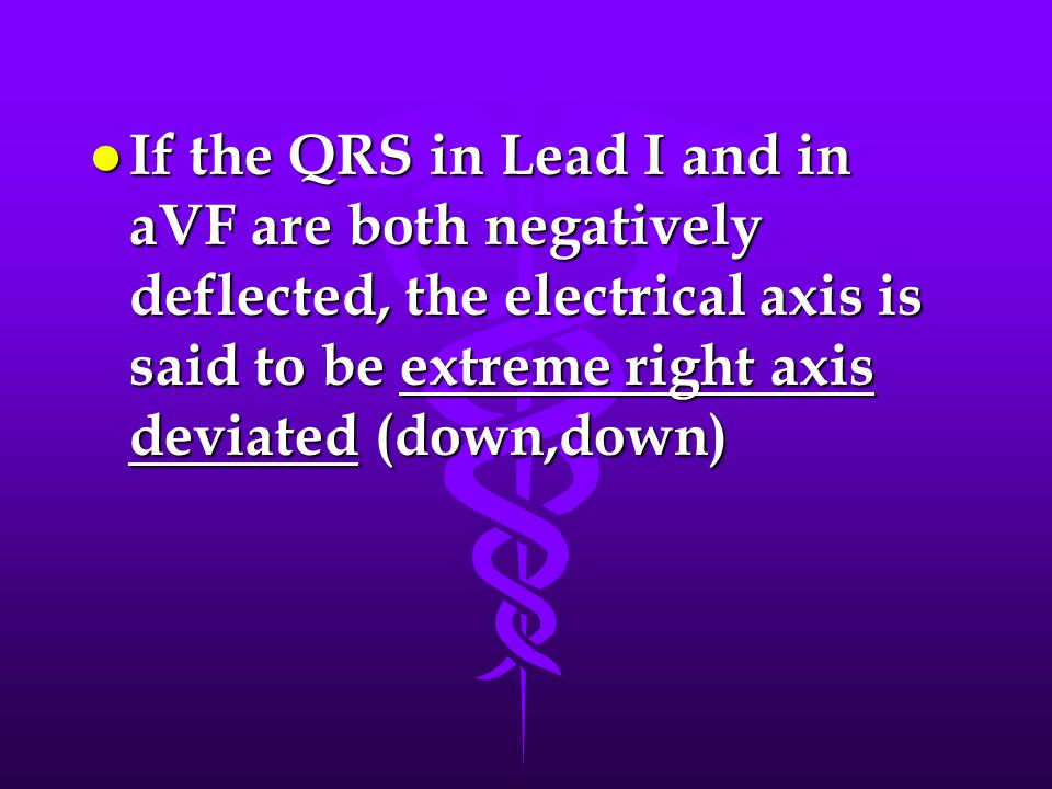 If the QRS in Lead I and in aVF are both negatively deflected, the electrical axis is said to be extreme right axis deviated (down,down)