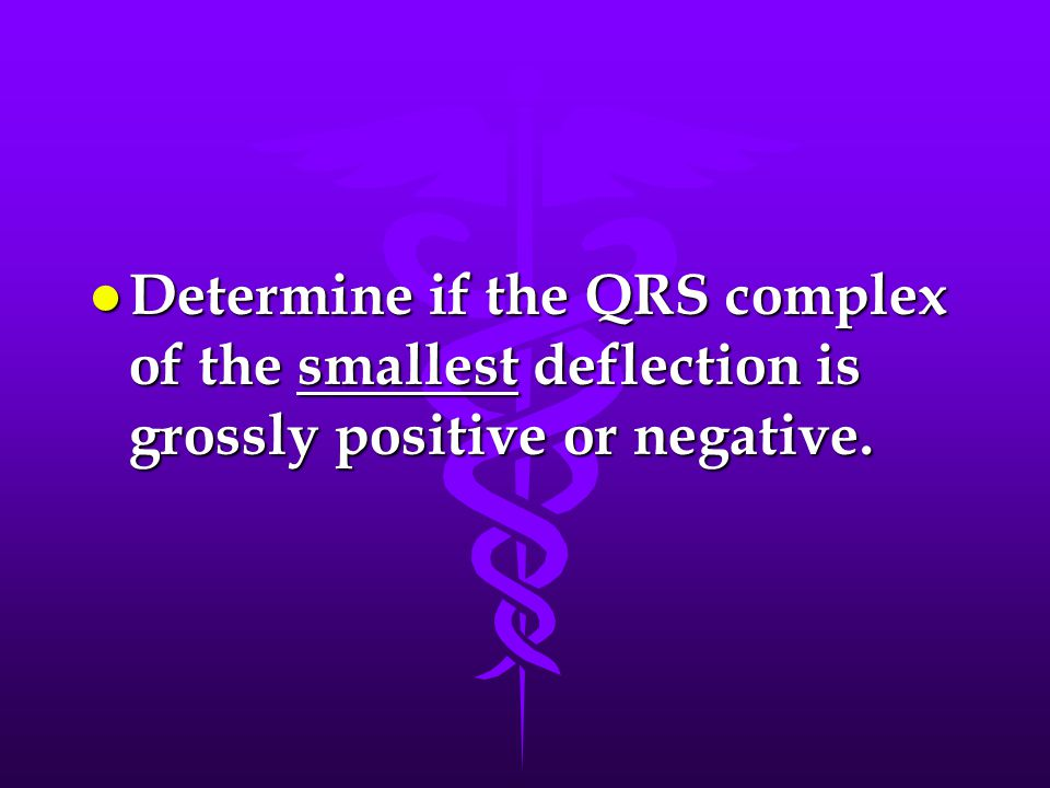 Determine if the QRS complex of the smallest deflection is grossly positive or negative.