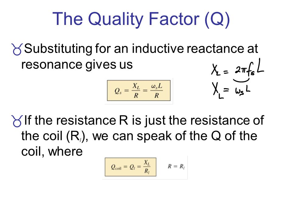The Quality Factor (Q) Substituting for an inductive reactance at resonance gives us.