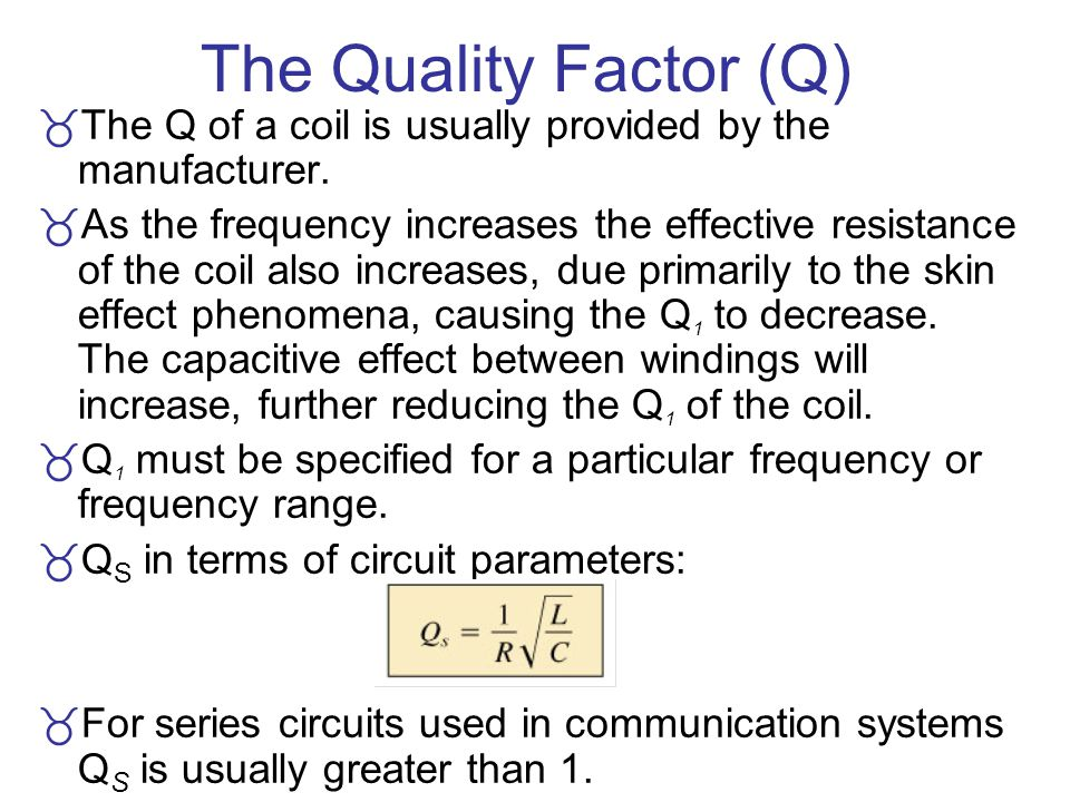 The Quality Factor (Q) The Q of a coil is usually provided by the manufacturer.