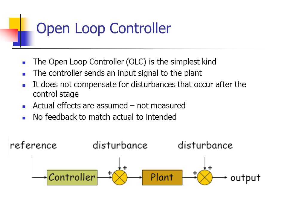 Open Loop Controller The Open Loop Controller (OLC) is the simplest kind. The controller sends an input signal to the plant.