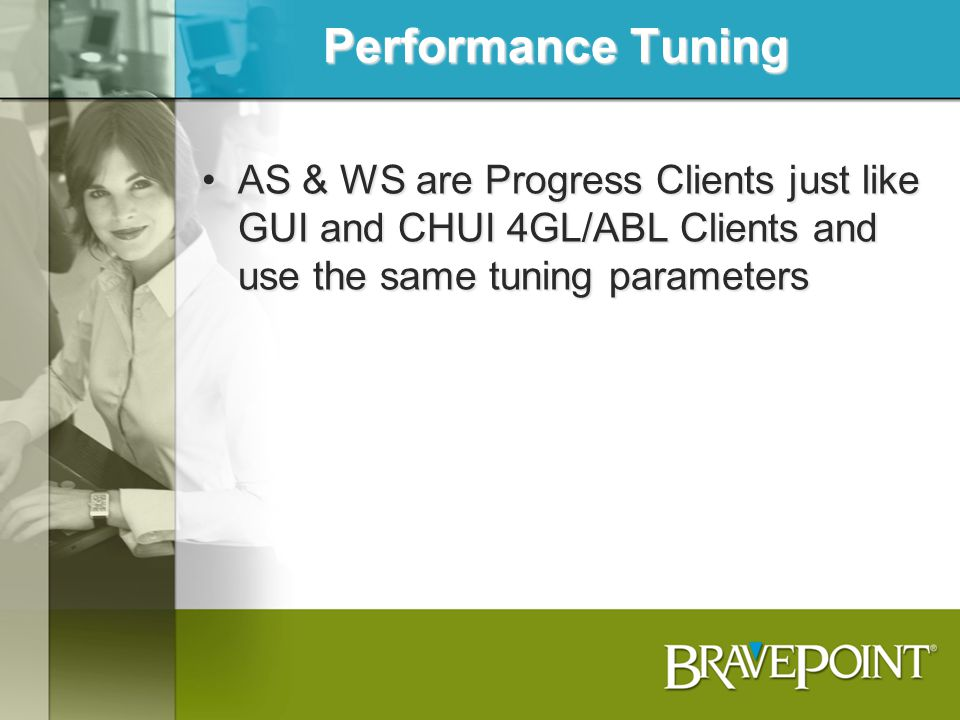 Performance Tuning AS & WS are Progress Clients just like GUI and CHUI 4GL/ABL Clients and use the same tuning parameters.