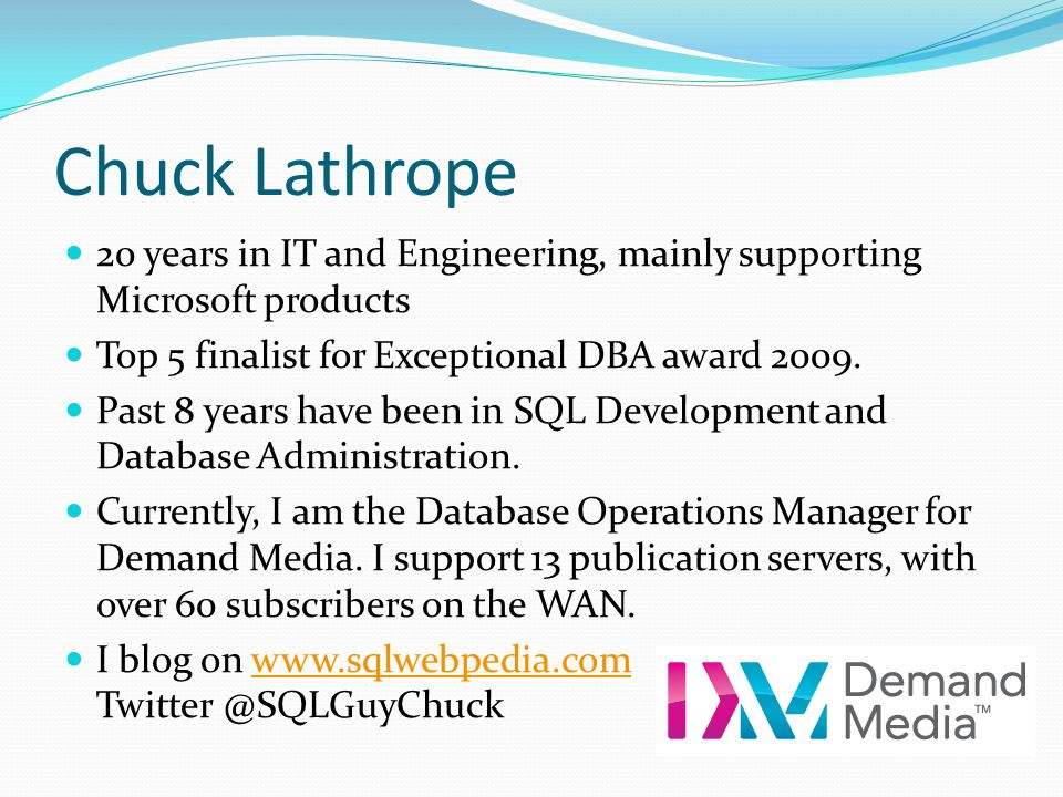 Chuck Lathrope 20 years in IT and Engineering, mainly supporting Microsoft products. Top 5 finalist for Exceptional DBA award