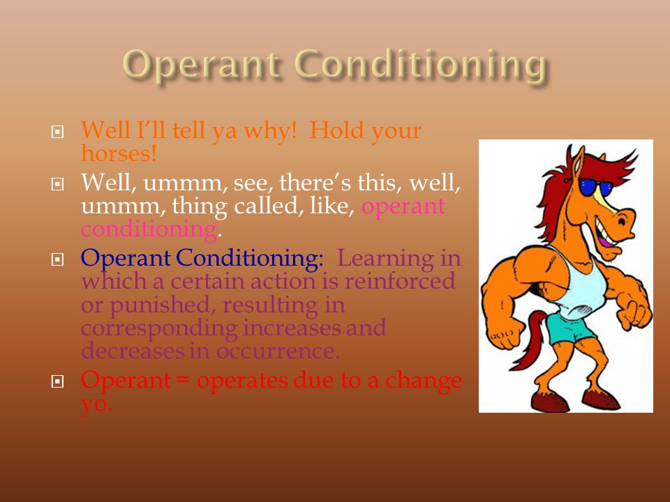 Operant Conditioning Well I'll tell ya why! Hold your horses!