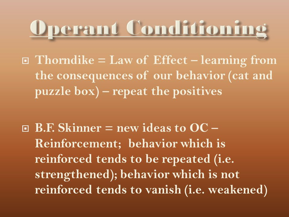 Operant Conditioning Thorndike = Law of Effect – learning from the consequences of our behavior (cat and puzzle box) – repeat the positives.