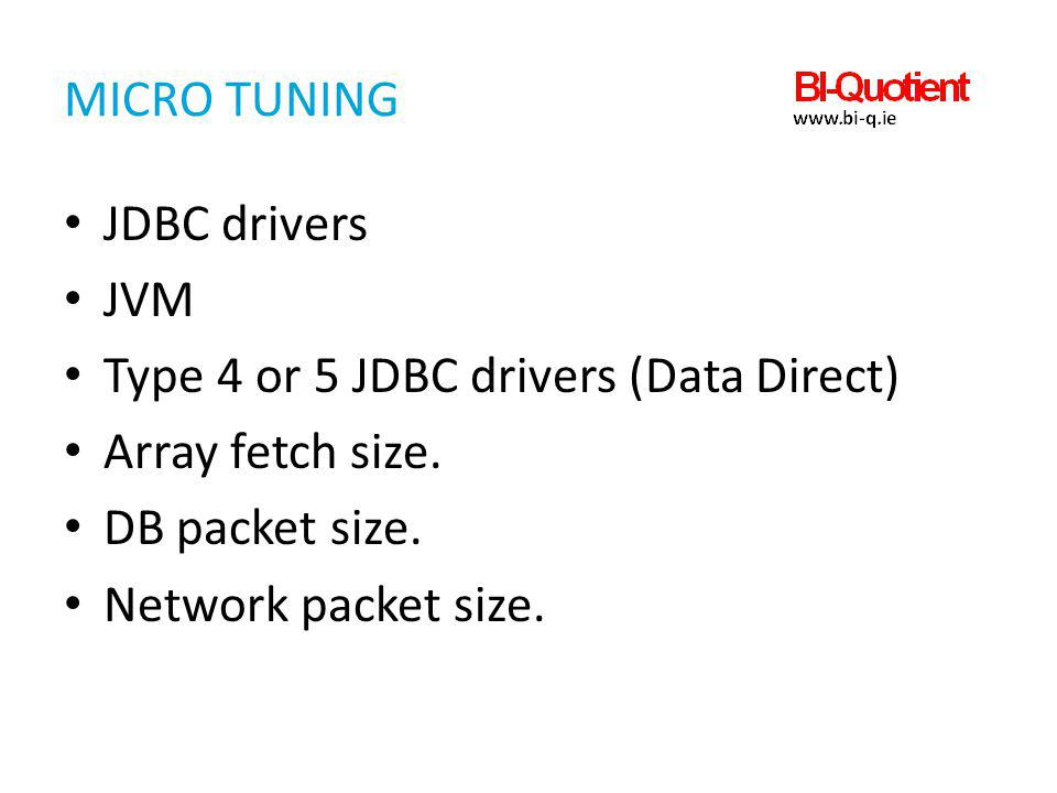 Micro Tuning JDBC drivers. JVM. Type 4 or 5 JDBC drivers (Data Direct) Array fetch size. DB packet size.