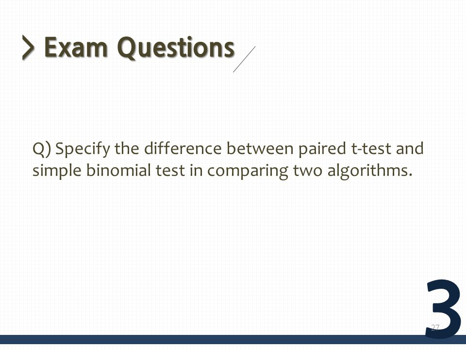 > Exam Questions Q) Specify the difference between paired t-test and simple binomial test in comparing two algorithms.