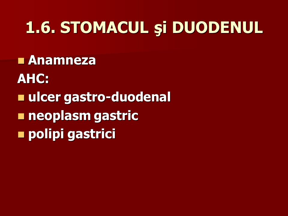 1.6. STOMACUL şi DUODENUL Anamneza AHC: ulcer gastro-duodenal