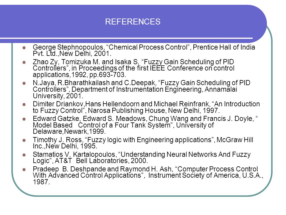 REFERENCES George Stephnopoulos, Chemical Process Control , Prentice Hall of India Pvt. Ltd.,New Delhi, 2001.