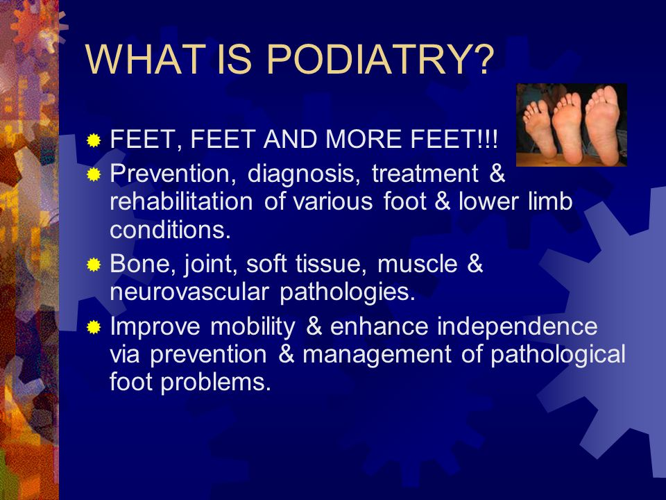 WHAT IS PODIATRY FEET, FEET AND MORE FEET!!!