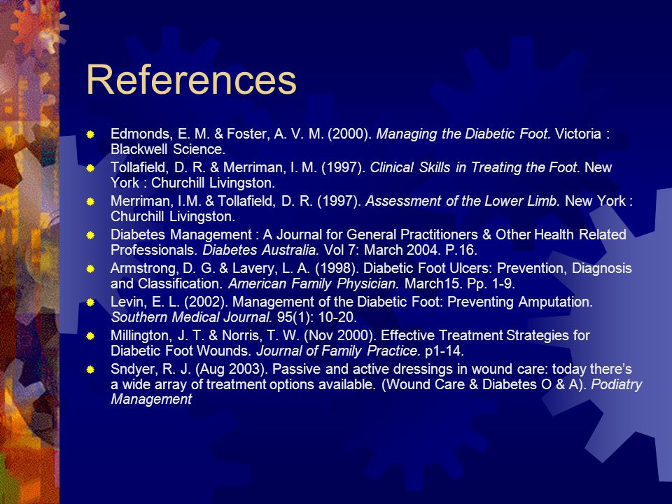 References Edmonds, E. M. & Foster, A. V. M. (2000). Managing the Diabetic Foot. Victoria : Blackwell Science.